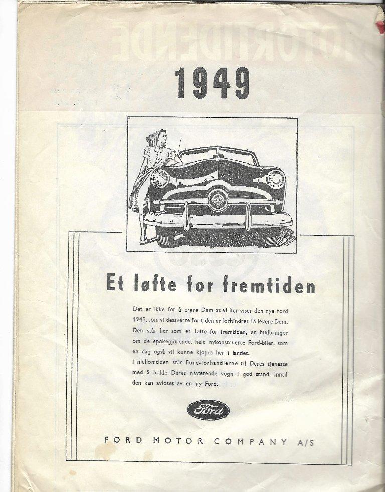 I REKLAMEN: Ford Motor Company A/S hadde annonse for Fords nye modell allerede i desemberutgaven av NAFs Motortidende i 1948. Situasjonen var slik at vanlige folk ikke fikk kjøpe biler i etterkrigsårene. I annonsen leser vi: «Det er ikke for å ergre Dem at vi her viser den nye Ford 1949, som vi dessverre for tiden er forhindret i å levere Dem. Den står her som et løfte for fremtiden, en budbringer om de epokegjørende, helt nykonstruerte Ford-biler, som en dag også vil kunne kjøpes her i landet.»